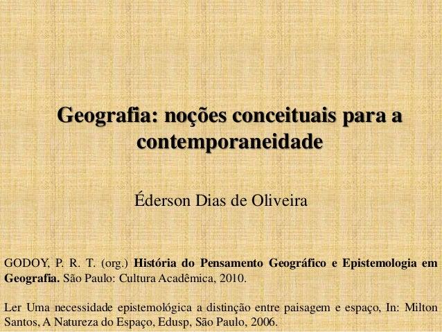 Geografia: noções conceituais para a contemporaneidade Éderson Dias de Oliveira GODOY, P. R. T. (org.) História do Pensame...