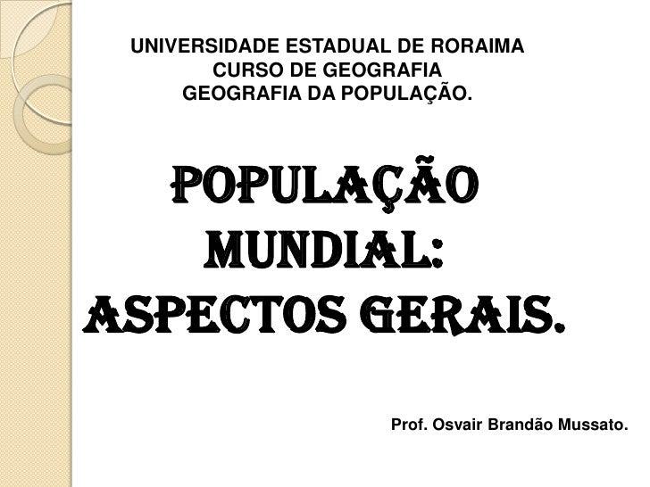 UNIVERSIDADE ESTADUAL DE RORAIMA<br />CURSO DE GEOGRAFIA<br />GEOGRAFIA DA POPULAÇÃO.<br />POPULAÇÃO MUNDIAL: ASPECTOS GER...