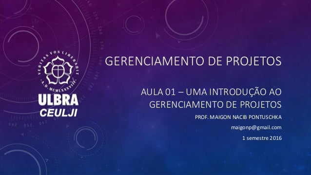 GERENCIAMENTO DE PROJETOS AULA 01 – UMA INTRODUÇÃO AO GERENCIAMENTO DE PROJETOS PROF. MAIGON NACIB PONTUSCHKA maigonp@gmai...