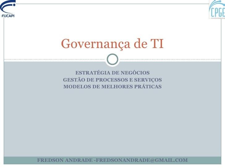 ESTRATÉGIA DE NEGÓCIOS GESTÃO DE PROCESSOS E SERVIÇOS MODELOS DE MELHORES PRÁTICAS Governança de TI FREDSON ANDRADE -FREDS...