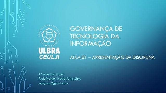 GOVERNANÇA DE TECNOLOGIA DA INFORMAÇÃO AULA 01 – APRESENTAÇÃO DA DISCIPLINA 1o semestre 2016 Prof. Maigon Nacib Pontuschka...
