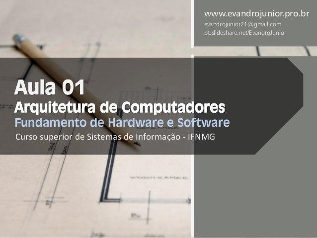 Aula 01 Arquitetura de Computadores Fundamento de Hardware e Software Curso superior de Sistemas de Informação - IFNMG www...