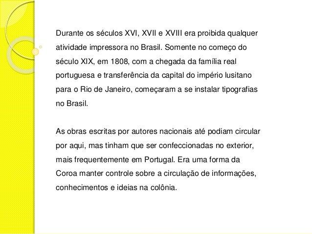 Durante os séculos XVI, XVII e XVIII era proibida qualquer  atividade impressora no Brasil. Somente no começo do  século X...
