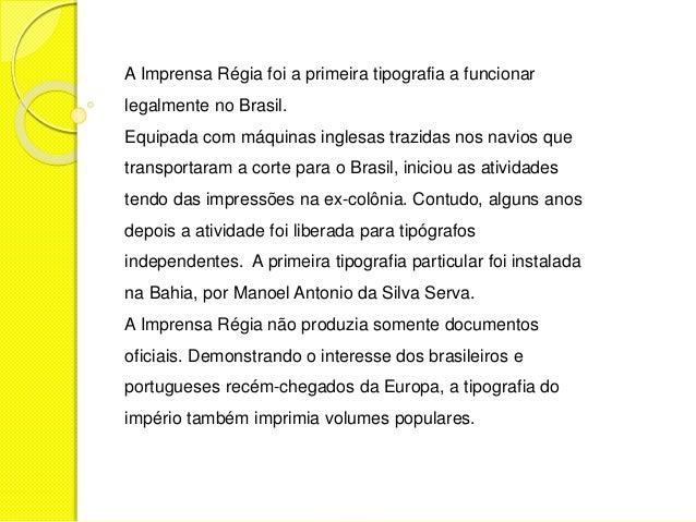 A Imprensa Régia foi a primeira tipografia a funcionar  legalmente no Brasil.  Equipada com máquinas inglesas trazidas nos...