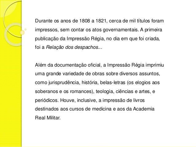 Durante os anos de 1808 a 1821, cerca de mil títulos foram  impressos, sem contar os atos governamentais. A primeira  publ...