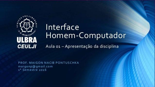Interface Homem-Computador Aula 01 – Apresentação da disciplina PROF. MAIGON NACIB PONTUSCHKA maigonp@gmail.com 1° Semestr...