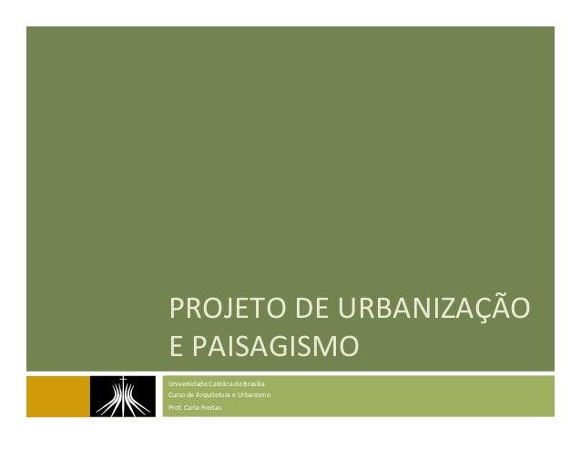 PROJETO  DE  URBANIZAÇÃO   E  PAISAGISMO   Universidade  Católica  de  Brasília   Curso  de  Arquite...