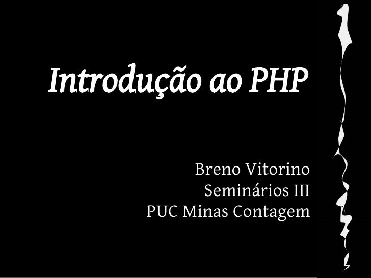 Introdução ao PHP             Breno Vitorino             Seminários III       PUC Minas Contagem