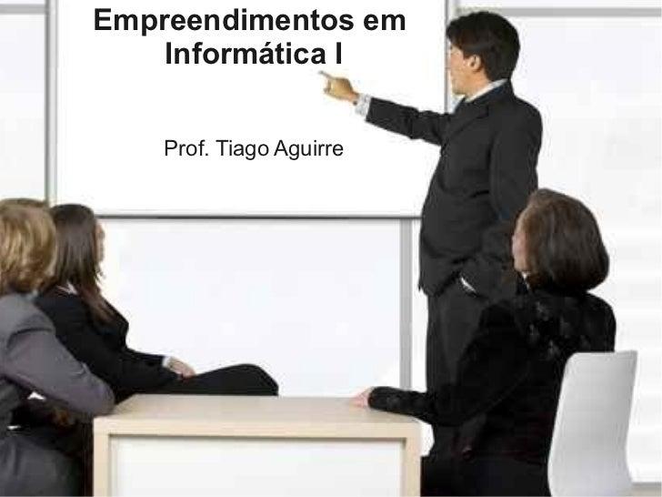Empreendimentos em    Informática I    Prof. Tiago Aguirre