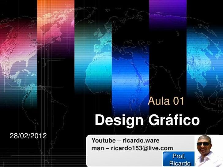 Aula 01              Design Gráfico28/02/2012             Youtube – ricardo.ware             msn – ricardo153@live.com    ...