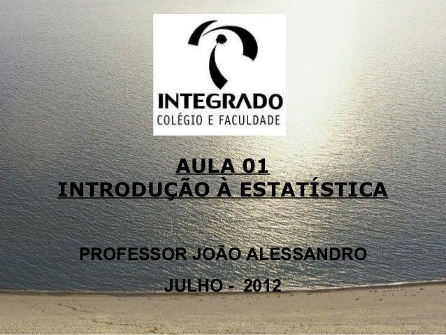 AULA 01INTRODUÇÃO À ESTATÍSTICA PROFESSOR JOÃO ALESSANDRO        JULHO - 2012