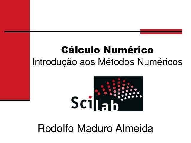 Cálculo NuméricoIntrodução aos Métodos Numéricos Rodolfo Maduro Almeida