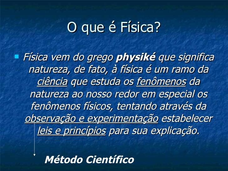 O que é Física? <ul><li>Física vem do grego  physiké  que significa natureza, de fato, à física é um ramo da  ciência  que...