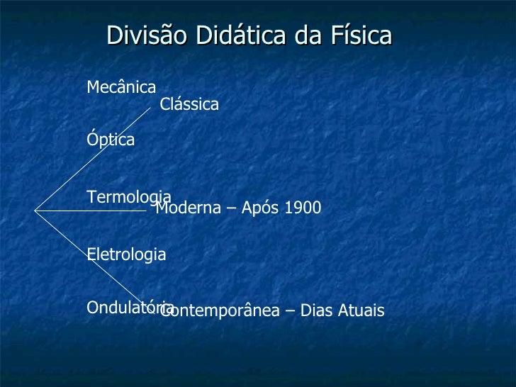 Divisão Didática da Física Clássica Moderna – Após 1900 Contemporânea – Dias Atuais Mecânica Óptica Termologia Eletrologia...