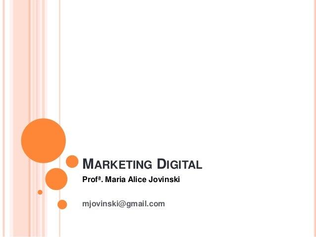 MARKETING DIGITAL Profª. Maria Alice Jovinski mjovinski@gmail.com
