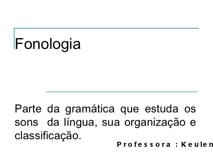 Fonologia Parte da gramática que estuda os sons  da língua, sua organização e classificação.  Professora : Keulen
