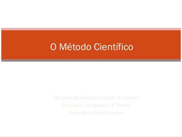 Instituto Federal de Goiás – Campus Uruaçu       O Método Científico        Disciplina: Metodologia do Ensino de Química  ...