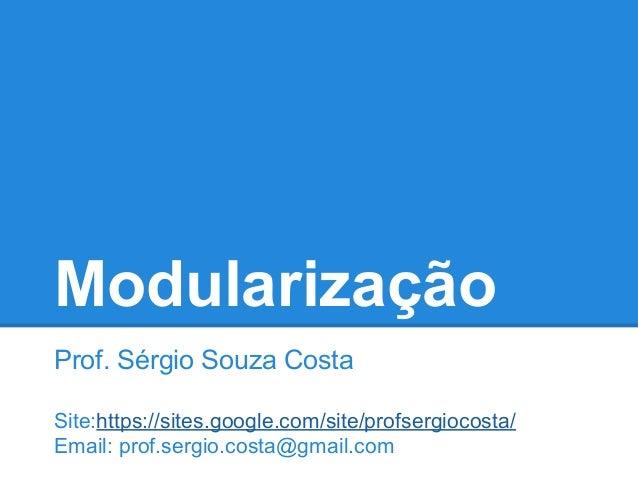 Modularização Prof. Sérgio Souza Costa Site:https://sites.google.com/site/profsergiocosta/ Email: prof.sergio.costa@gmail....