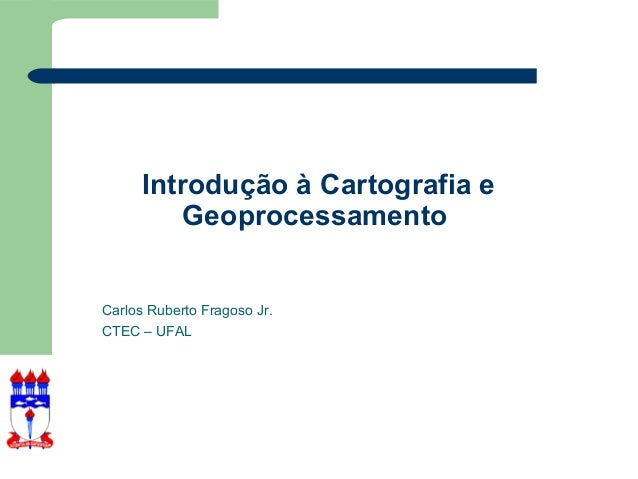 Introdução à Cartografia e          GeoprocessamentoCarlos Ruberto Fragoso Jr.CTEC – UFAL