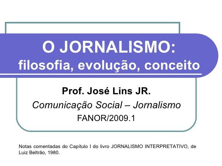 O JORNALISMO: filosofia, evolução, conceito Prof. José Lins JR. Comunicação Social – Jornalismo FANOR/2009.1 Notas comenta...