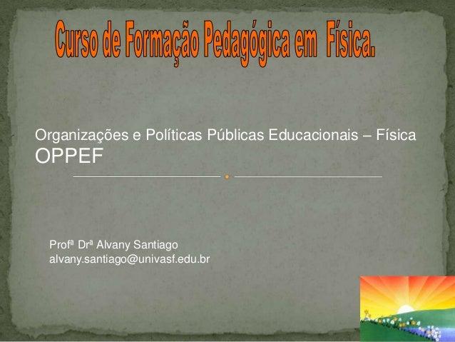 Organizações e Políticas Públicas Educacionais – FísicaOPPEF  Profª Drª Alvany Santiago  alvany.santiago@univasf.edu.br