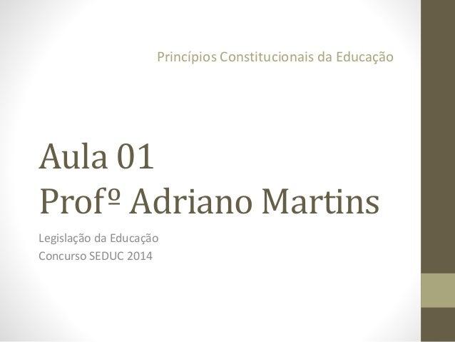Princípios Constitucionais da Educação  Aula 01  Profº Adriano Martins  Legislação da Educação  Concurso SEDUC 2014