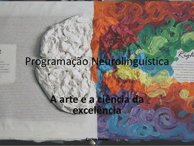 Programação Neurolinguística A arte e a ciência da excelência Carlos Sousa