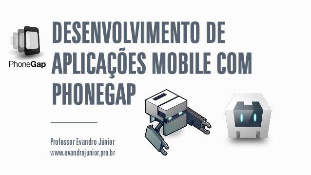 DESENVOLVIMENTO DE APLICAÇÕES MOBILE COM PHONEGAP Professor Evandro Júnior www.evandrojunior.pro.br