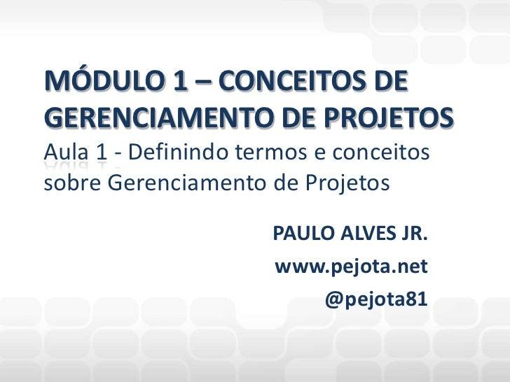 PAULO ALVES JR.<br />www.pejota.net<br />@pejota81<br />MÓDULO 1 – CONCEITOS DEGERENCIAMENTO DE PROJETOSAula 1 - Definindo...