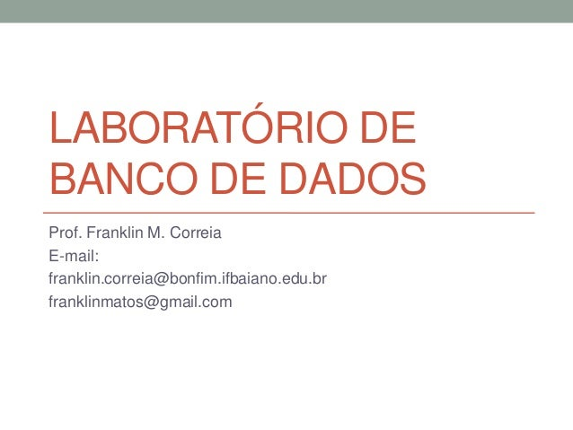 LABORATÓRIO DE BANCO DE DADOS Prof. Franklin M. Correia E-mail: franklin.correia@bonfim.ifbaiano.edu.br franklinmatos@gmai...