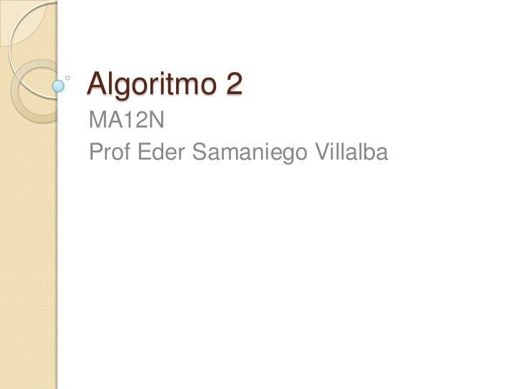 Algoritmo 2<br />MA12N<br />Prof Eder SamaniegoVillalba<br />