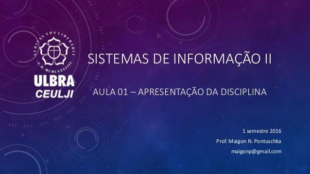 SISTEMAS DE INFORMAÇÃO II AULA 01 – APRESENTAÇÃO DA DISCIPLINA 1 semestre 2016 Prof. Maigon N. Pontuschka maigonp@gmail.com