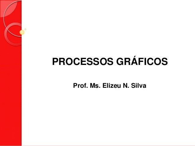 PROCESSOS GRÁFICOSProf. Ms. Elizeu N. Silva