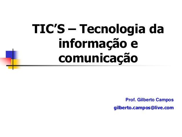 TIC'S – Tecnologia da informação e comunicação Prof. Gilberto Campos gilberto.campos@live.com
