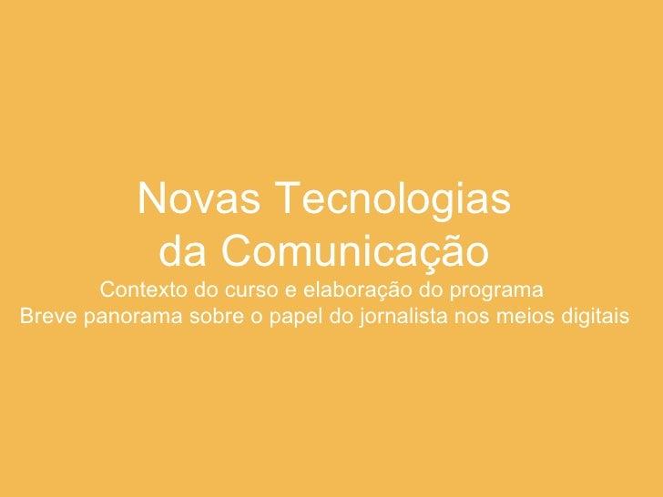Novas Tecnologias  da Comunicação Contexto do curso e elaboração do programa  Breve panorama sobre o papel do jornalista n...