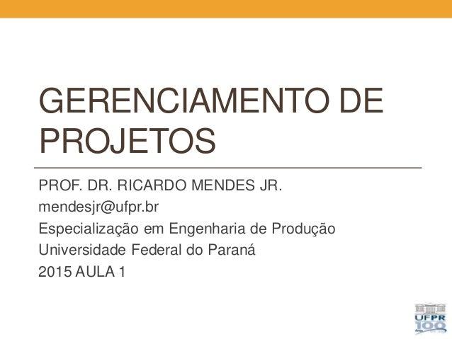 GERENCIAMENTO DE PROJETOS PROF. DR. RICARDO MENDES JR. mendesjr@ufpr.br Especialização em Engenharia de Produção Universid...