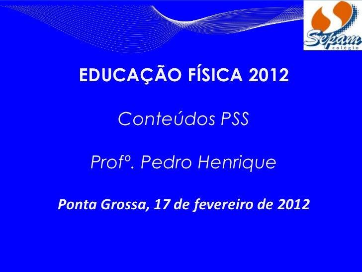 EDUCAÇÃO FÍSICA 2012        Conteúdos PSS    Profº. Pedro HenriquePonta Grossa, 17 de fevereiro de 2012