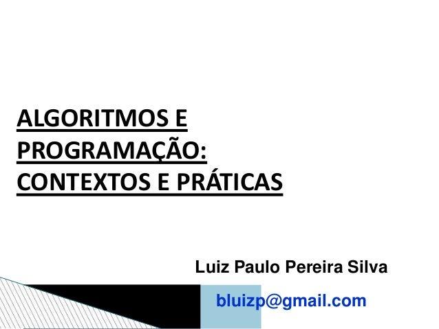 ALGORITMOS E PROGRAMAÇÃO: CONTEXTOS E PRÁTICAS Luiz Paulo Pereira Silva bluizp@gmail.com