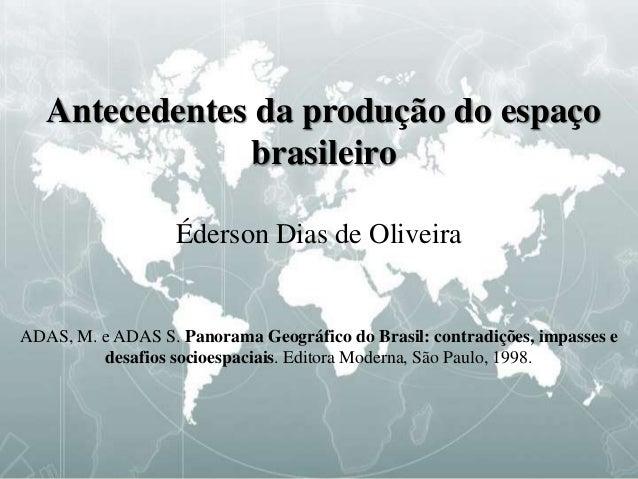 Antecedentes da produção do espaço brasileiro Éderson Dias de Oliveira ADAS, M. e ADAS S. Panorama Geográfico do Brasil: c...