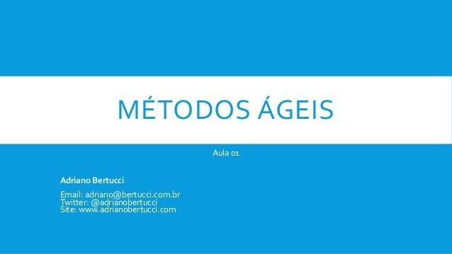MÉTODOS ÁGEIS Aula 01 Adriano Bertucci Email: adriano@bertucci.com.br Twitter: @adrianobertucci Site: www.adrianobertucci....