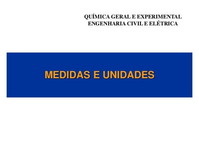QUÍMICA GERAL E EXPERIMENTAL ENGENHARIA CIVIL E ELÉTRICA MEDIDAS E UNIDADES