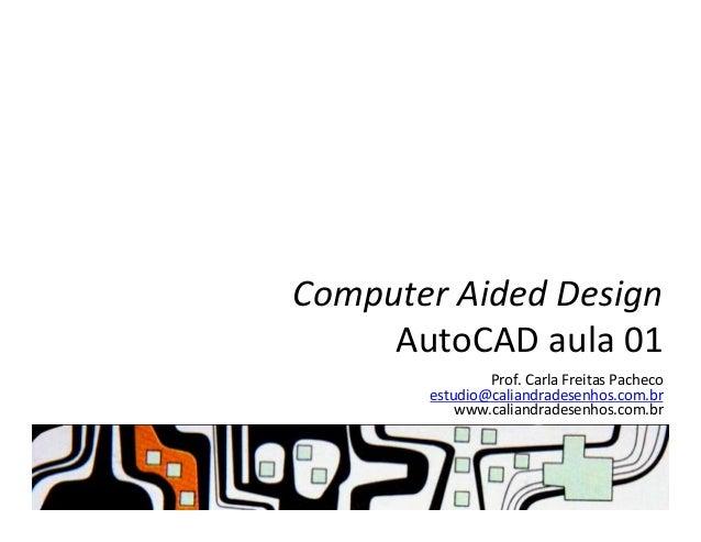 Computer  Aided  Design   AutoCAD  aula  01   Prof.  Carla  Freitas  Pacheco   estudio@caliandradesenh...