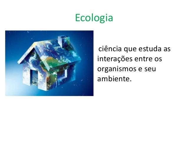 Ecologia     ciência que estuda as    interações entre os    organismos e seu    ambiente.