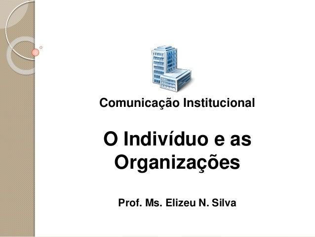 Comunicação Institucional O Indivíduo e as Organizações Prof. Ms. Elizeu N. Silva