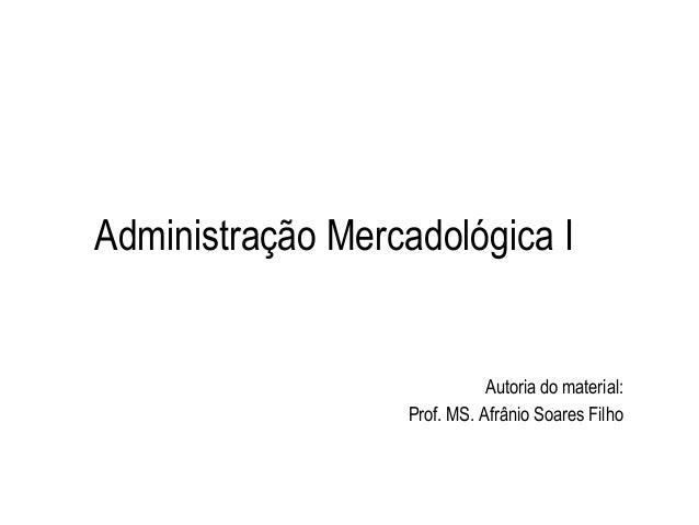 Administração Mercadológica I Autoria do material: Prof. MS. Afrânio Soares Filho