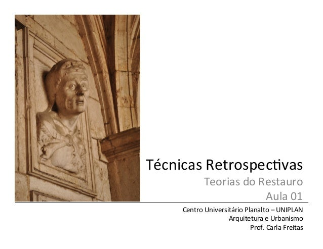 Técnicas	   Retrospec/vas	    Teorias	   do	   Restauro	    Aula	   01	    Centro	   Universitário	   Planalto	   –	   UNI...