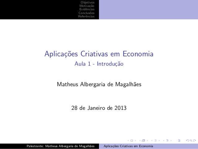 Objetivos Motiva¸˜o ca Evidˆncias e Conclus˜es o Referˆncias e  Aplica¸oes Criativas em Economia c˜ Aula 1 - Introdu¸˜o ca...