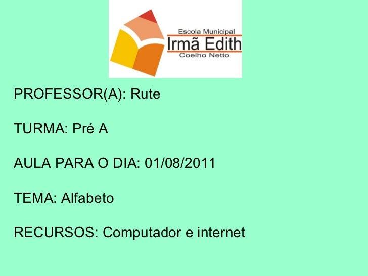 PROFESSOR(A): Rute TURMA: Pré A AULA PARA O DIA: 01/08/2011 TEMA: Alfabeto RECURSOS: Computador e internet