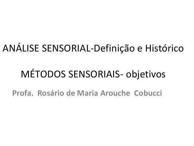 ANÁLISE SENSORIAL-Definição e Histórico MÉTODOS SENSORIAIS- objetivos Profa. Rosário de Maria Arouche Cobucci
