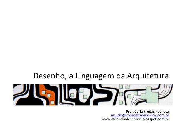 Desenho,  a  Linguagem  da  Arquitetura   Prof.  Carla  Freitas  Pacheco   estudio@caliandradesenhos.com...